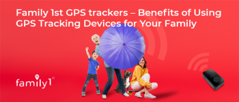 Family1st GPS trackers – benefits of using GPS tracking devices for your family